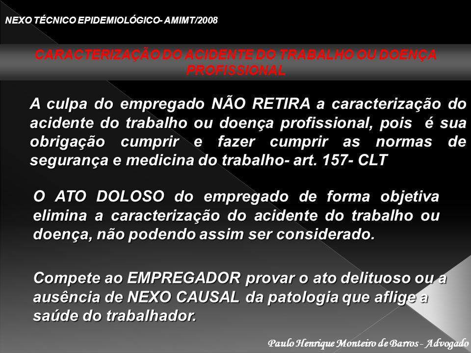 Paulo Henrique Monteiro de Barros - Advogado NEXO TÉCNICO EPIDEMIOLÓGICO- AMIMT/2008 A culpa do empregado NÃO RETIRA a caracterização do acidente do trabalho ou doença profissional, pois é sua obrigação cumprir e fazer cumprir as normas de segurança e medicina do trabalho- art.
