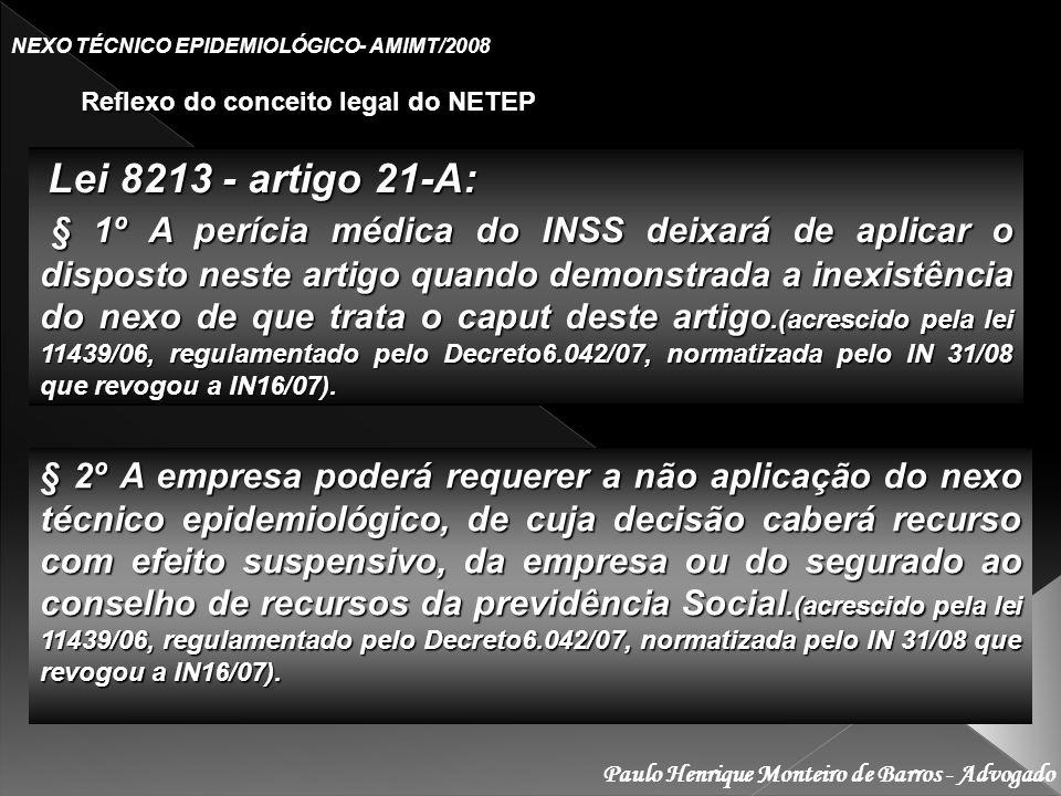 Paulo Henrique Monteiro de Barros - Advogado NEXO TÉCNICO EPIDEMIOLÓGICO- AMIMT/2008 Reflexo do conceito legal do NETEP Reflexo do conceito legal do NETEP Lei 8213 - artigo 21-A: Lei 8213 - artigo 21-A: § 1º A perícia médica do INSS deixará de aplicar o disposto neste artigo quando demonstrada a inexistência do nexo de que trata o caput deste artigo.(acrescido pela lei 11439/06, regulamentado pelo Decreto6.042/07, normatizada pelo IN 31/08 que revogou a IN16/07).