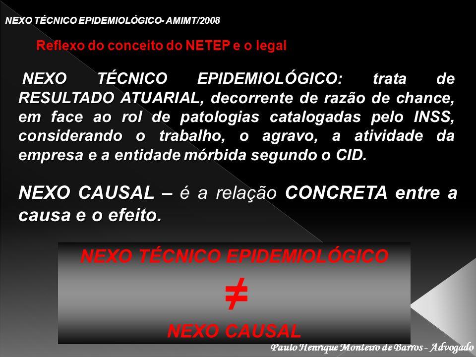Paulo Henrique Monteiro de Barros - Advogado NEXO TÉCNICO EPIDEMIOLÓGICO- AMIMT/2008 Reflexo do conceito do NETEP e o legal NEXO TÉCNICO EPIDEMIOLÓGICO: trata de RESULTADO ATUARIAL, decorrente de razão de chance, em face ao rol de patologias catalogadas pelo INSS, considerando o trabalho, o agravo, a atividade da empresa e a entidade mórbida segundo o CID.