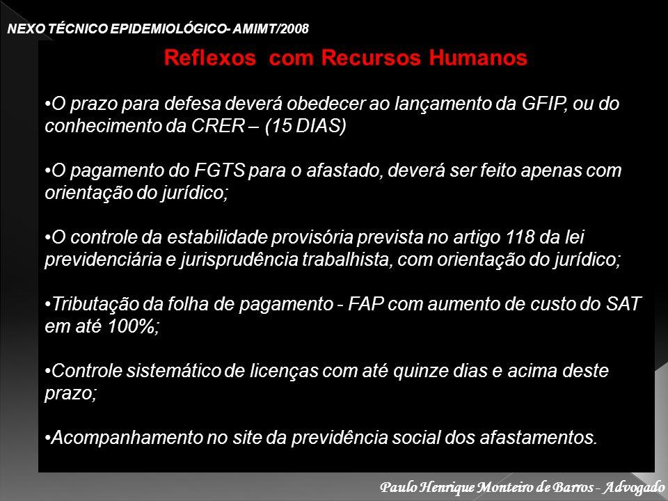 Paulo Henrique Monteiro de Barros - Advogado NEXO TÉCNICO EPIDEMIOLÓGICO- AMIMT/2008 Reflexos com Recursos Humanos O prazo para defesa deverá obedecer ao lançamento da GFIP, ou do conhecimento da CRER – (15 DIAS)O prazo para defesa deverá obedecer ao lançamento da GFIP, ou do conhecimento da CRER – (15 DIAS) O pagamento do FGTS para o afastado, deverá ser feito apenas com orientação do jurídico;O pagamento do FGTS para o afastado, deverá ser feito apenas com orientação do jurídico; O controle da estabilidade provisória prevista no artigo 118 da lei previdenciária e jurisprudência trabalhista, com orientação do jurídico;O controle da estabilidade provisória prevista no artigo 118 da lei previdenciária e jurisprudência trabalhista, com orientação do jurídico; Tributação da folha de pagamento - FAP com aumento de custo do SAT em até 100%;Tributação da folha de pagamento - FAP com aumento de custo do SAT em até 100%; Controle sistemático de licenças com até quinze dias e acima deste prazo;Controle sistemático de licenças com até quinze dias e acima deste prazo; Acompanhamento no site da previdência social dos afastamentos.Acompanhamento no site da previdência social dos afastamentos.