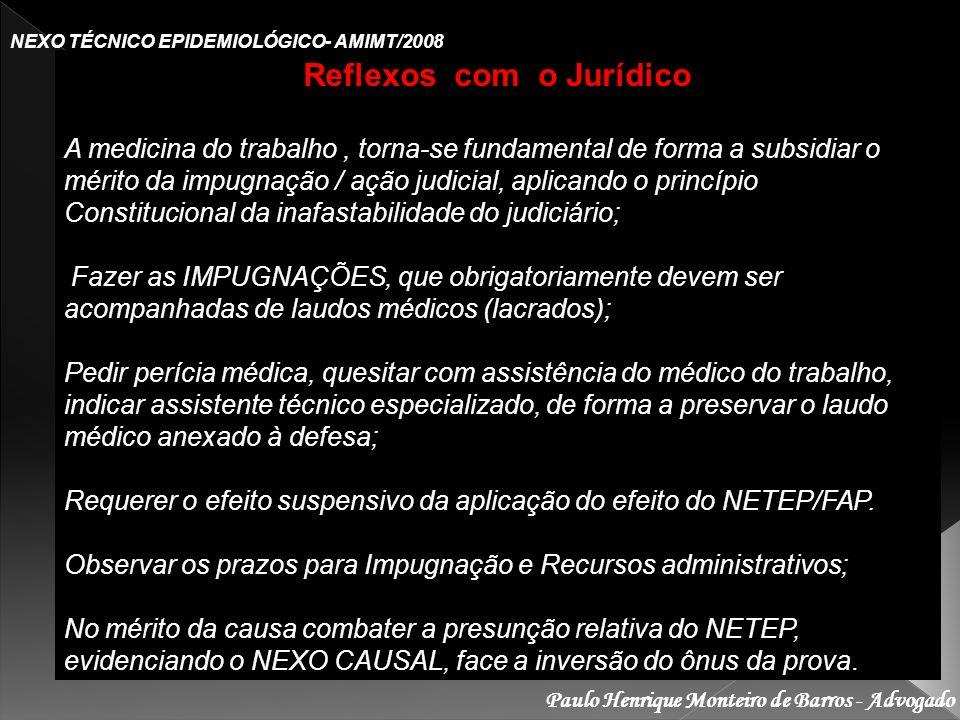 Paulo Henrique Monteiro de Barros - Advogado NEXO TÉCNICO EPIDEMIOLÓGICO- AMIMT/2008 Reflexos com o Jurídico A medicina do trabalho, torna-se fundamental de forma a subsidiar o mérito da impugnação / ação judicial, aplicando o princípio Constitucional da inafastabilidade do judiciário; Fazer as IMPUGNAÇÕES, que obrigatoriamente devem ser acompanhadas de laudos médicos (lacrados); Fazer as IMPUGNAÇÕES, que obrigatoriamente devem ser acompanhadas de laudos médicos (lacrados); Pedir perícia médica, quesitar com assistência do médico do trabalho, indicar assistente técnico especializado, de forma a preservar o laudo médico anexado à defesa; Requerer o efeito suspensivo da aplicação do efeito do NETEP/FAP.