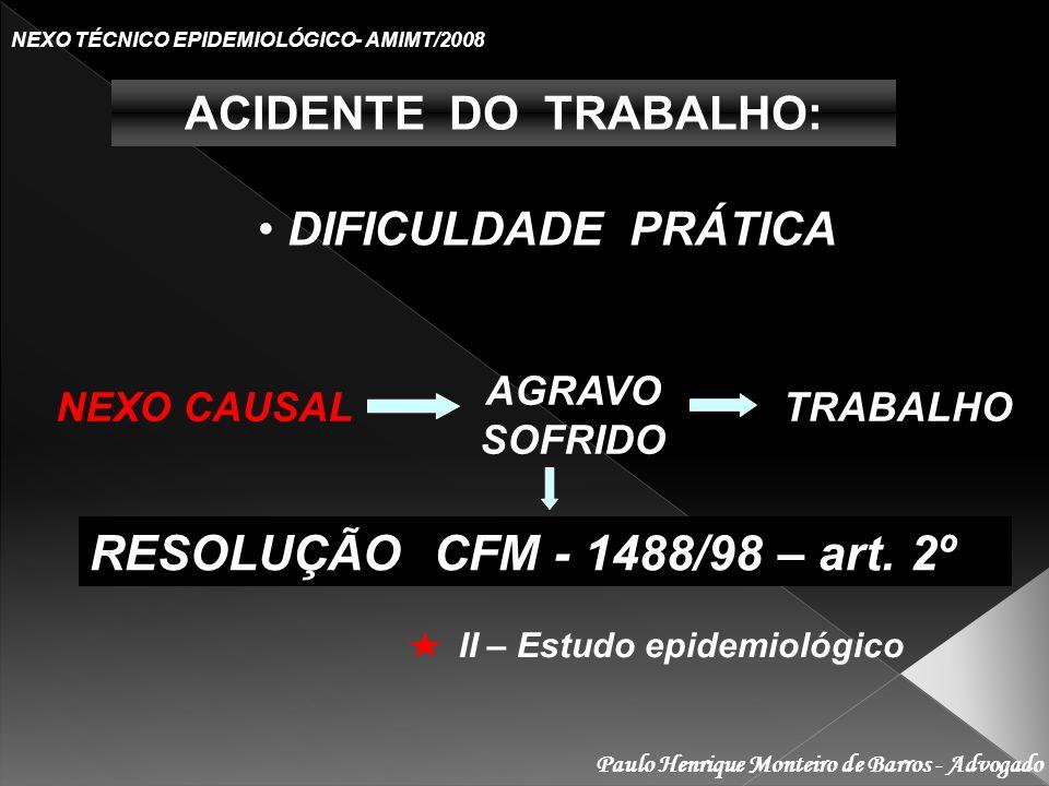 Paulo Henrique Monteiro de Barros - Advogado NEXO TÉCNICO EPIDEMIOLÓGICO- AMIMT/2008 ACIDENTE DO TRABALHO: DIFICULDADE PRÁTICA NEXO CAUSAL AGRAVO SOFRIDO TRABALHO RESOLUÇÃO CFM - 1488/98 – art.