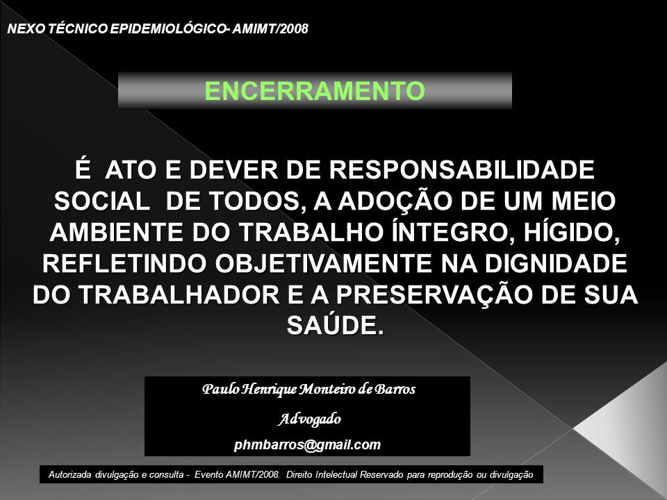 Paulo Henrique Monteiro de Barros Advogado phmbarros@gmail.com NEXO TÉCNICO EPIDEMIOLÓGICO- AMIMT/2008 ENCERRAMENTO É ATO E DEVER DE RESPONSABILIDADE SOCIAL DE TODOS, A ADOÇÃO DE UM MEIO AMBIENTE DO TRABALHO ÍNTEGRO, HÍGIDO, REFLETINDO OBJETIVAMENTE NA DIGNIDADE DO TRABALHADOR E A PRESERVAÇÃO DE SUA SAÚDE.