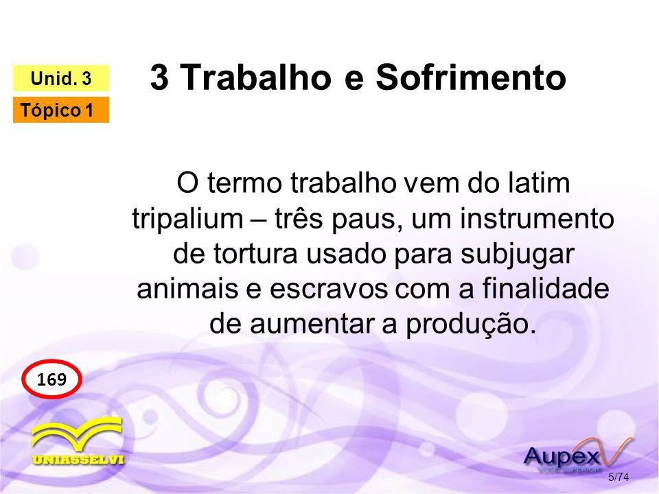 3 Trabalho e Sofrimento 5/74 169 Unid. 3 Tópico 1 O termo trabalho vem do latim tripalium – três paus, um instrumento de tortura usado para subjugar a