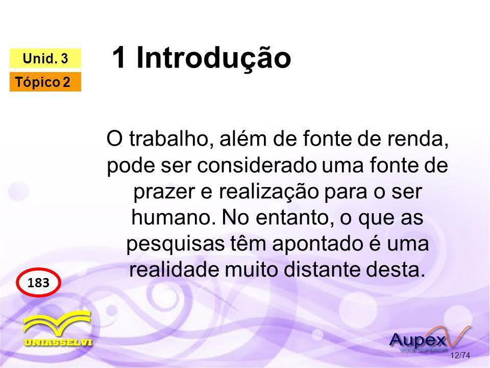 1 Introdução 12/74 183 Unid. 3 Tópico 2 O trabalho, além de fonte de renda, pode ser considerado uma fonte de prazer e realização para o ser humano. N