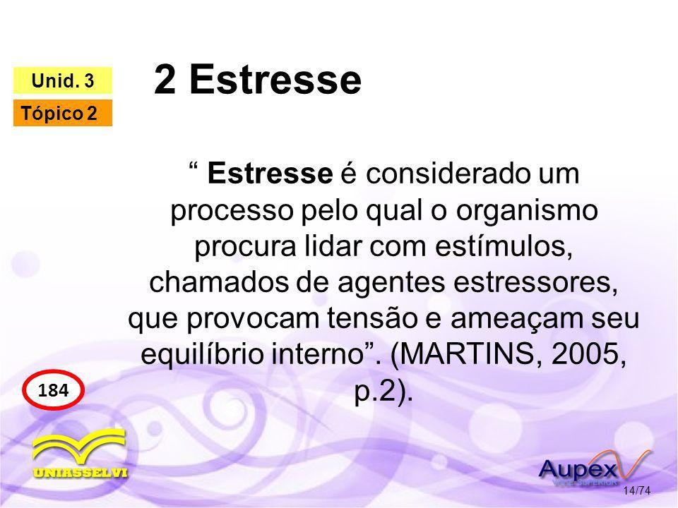 2 Estresse 14/74 184 Unid. 3 Tópico 2 Estresse é considerado um processo pelo qual o organismo procura lidar com estímulos, chamados de agentes estres