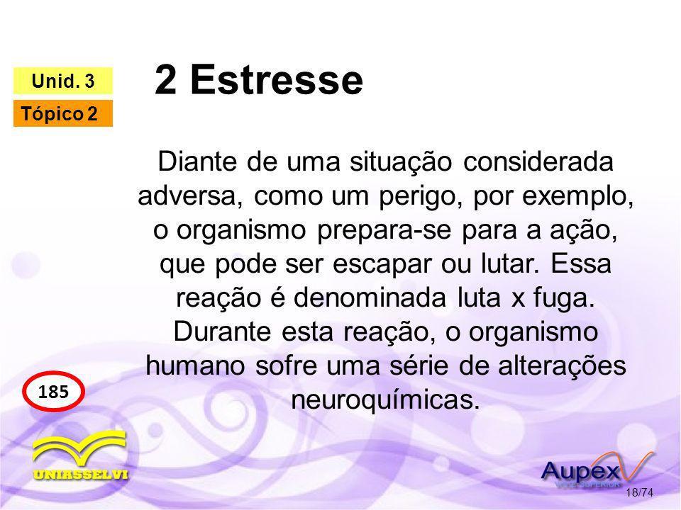 2 Estresse 18/74 185 Unid. 3 Tópico 2 Diante de uma situação considerada adversa, como um perigo, por exemplo, o organismo prepara-se para a ação, que