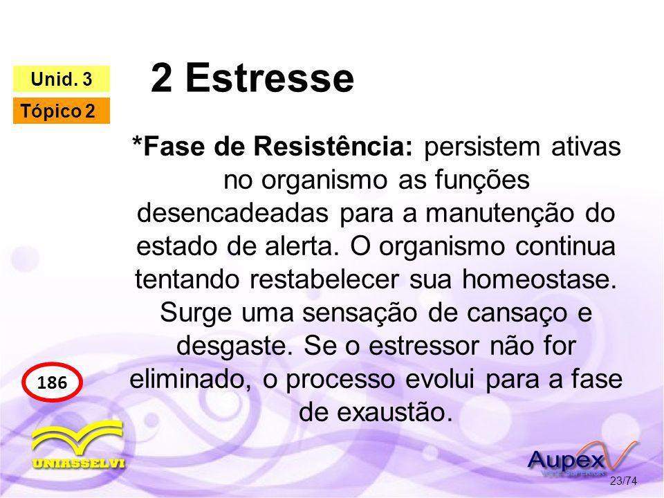 2 Estresse 23/74 186 Unid. 3 Tópico 2 *Fase de Resistência: persistem ativas no organismo as funções desencadeadas para a manutenção do estado de aler