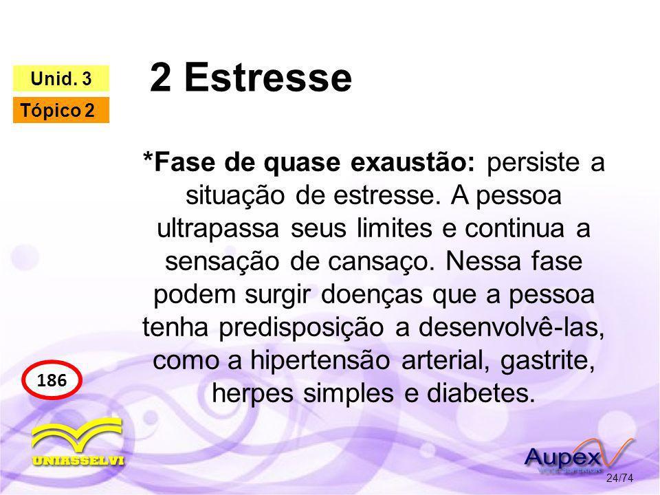 2 Estresse 24/74 186 Unid. 3 Tópico 2 *Fase de quase exaustão: persiste a situação de estresse. A pessoa ultrapassa seus limites e continua a sensação
