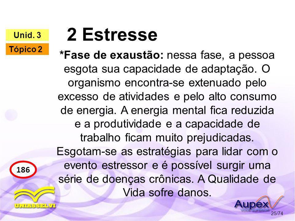 2 Estresse 25/74 186 Unid. 3 Tópico 2 *Fase de exaustão: nessa fase, a pessoa esgota sua capacidade de adaptação. O organismo encontra-se extenuado pe