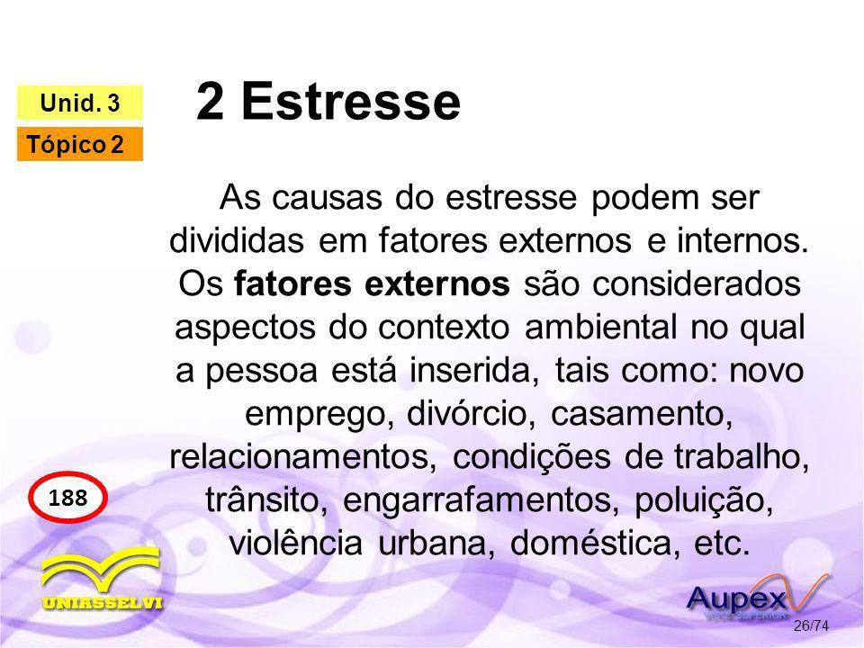 2 Estresse 26/74 188 Unid. 3 Tópico 2 As causas do estresse podem ser divididas em fatores externos e internos. Os fatores externos são considerados a