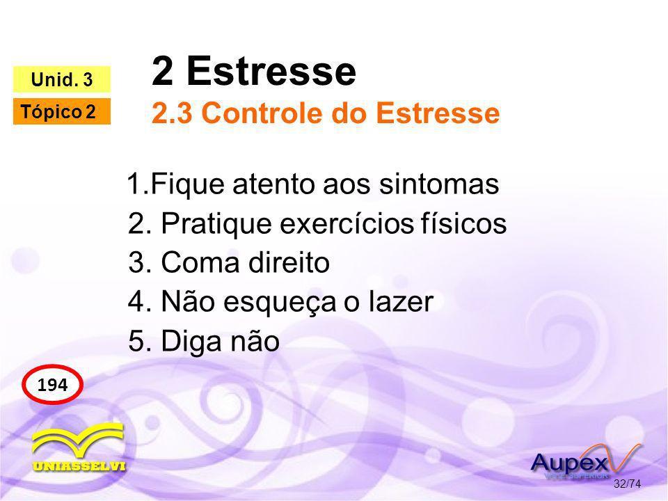 2 Estresse 2.3 Controle do Estresse 32/74 194 Unid. 3 Tópico 2 1.Fique atento aos sintomas 2. Pratique exercícios físicos 3. Coma direito 4. Não esque