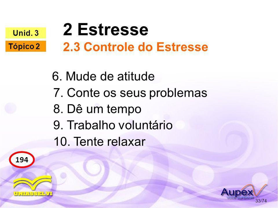 2 Estresse 2.3 Controle do Estresse 33/74 194 Unid. 3 Tópico 2 6. Mude de atitude 7. Conte os seus problemas 8. Dê um tempo 9. Trabalho voluntário 10.