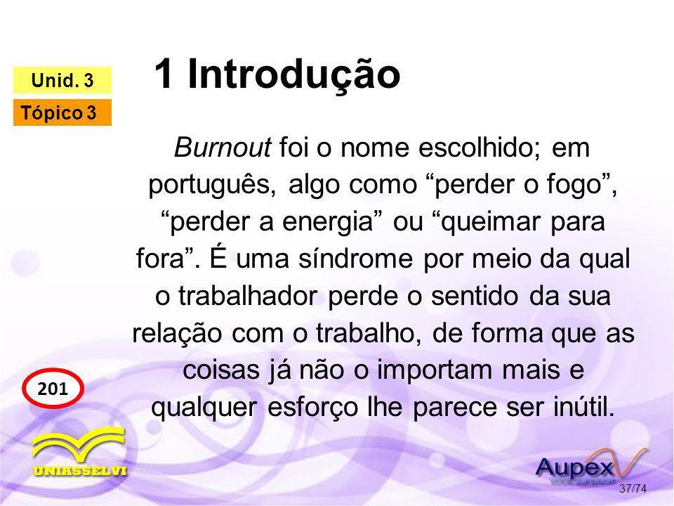 1 Introdução 37/74 201 Unid. 3 Tópico 3 Burnout foi o nome escolhido; em português, algo como perder o fogo, perder a energia ou queimar para fora. É