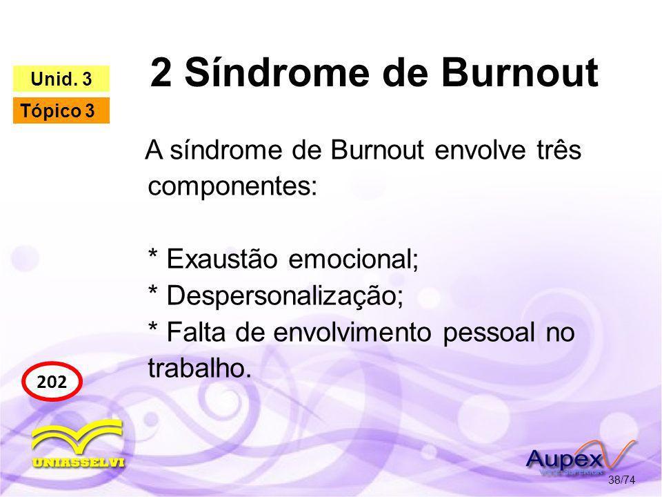 2 Síndrome de Burnout 38/74 202 Unid. 3 Tópico 3 A síndrome de Burnout envolve três componentes: * Exaustão emocional; * Despersonalização; * Falta de