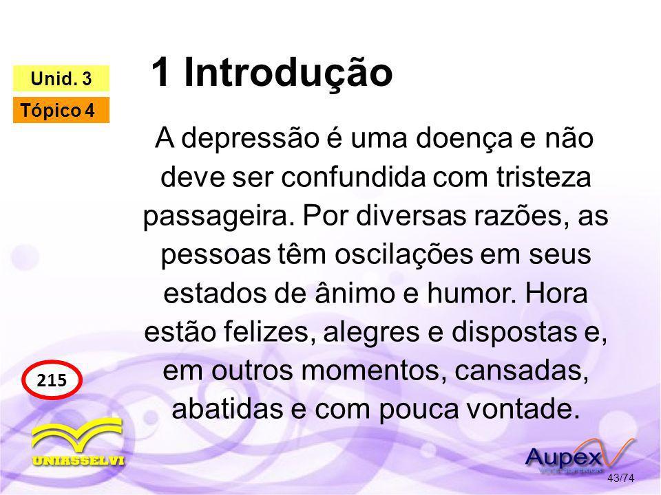 1 Introdução 43/74 215 Unid. 3 Tópico 4 A depressão é uma doença e não deve ser confundida com tristeza passageira. Por diversas razões, as pessoas tê
