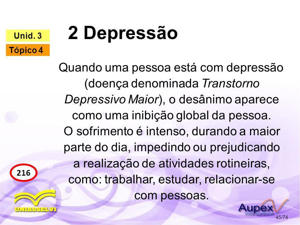 2 Depressão 45/74 216 Unid. 3 Tópico 4 Quando uma pessoa está com depressão (doença denominada Transtorno Depressivo Maior), o desânimo aparece como u