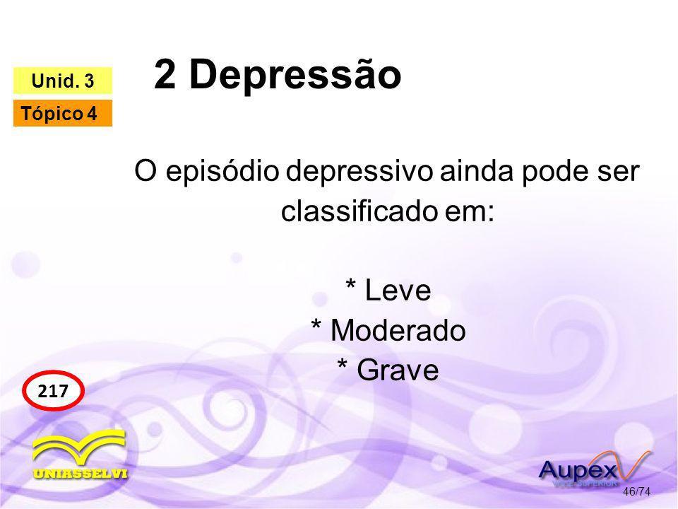 2 Depressão 46/74 217 Unid. 3 Tópico 4 O episódio depressivo ainda pode ser classificado em: * Leve * Moderado * Grave