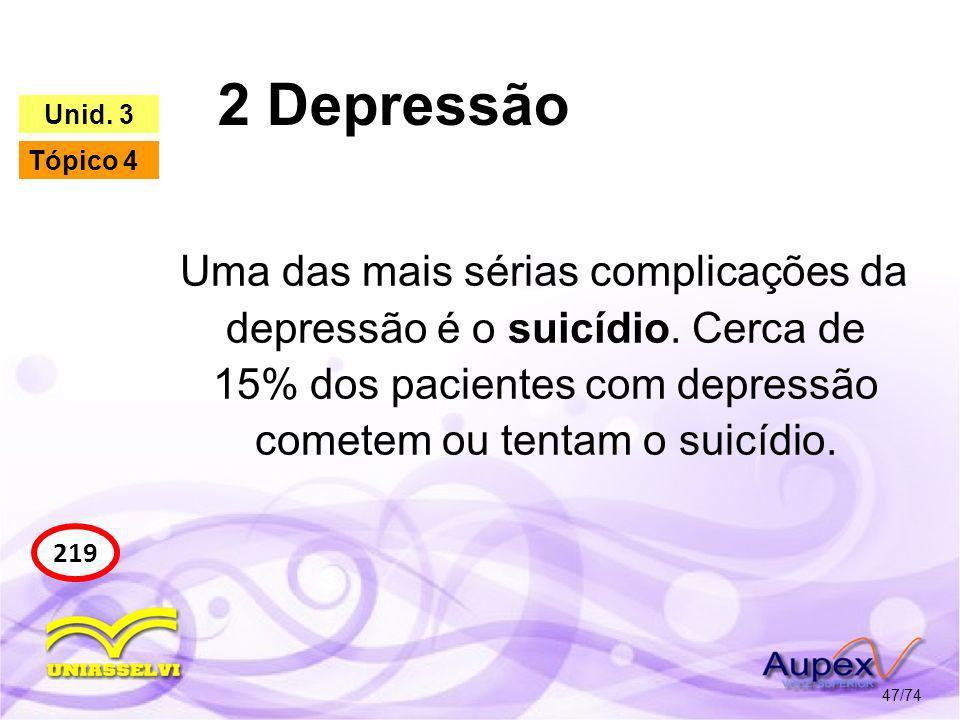 2 Depressão 47/74 219 Unid. 3 Tópico 4 Uma das mais sérias complicações da depressão é o suicídio. Cerca de 15% dos pacientes com depressão cometem ou