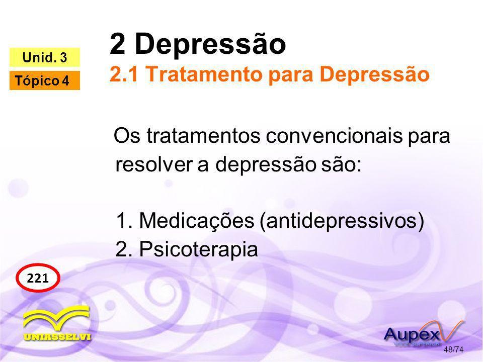 2 Depressão 2.1 Tratamento para Depressão 48/74 221 Unid. 3 Tópico 4 Os tratamentos convencionais para resolver a depressão são: 1. Medicações (antide