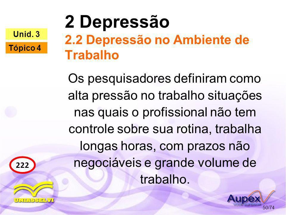 2 Depressão 2.2 Depressão no Ambiente de Trabalho 50/74 222 Unid. 3 Tópico 4 Os pesquisadores definiram como alta pressão no trabalho situações nas qu