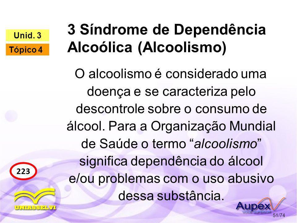 3 Síndrome de Dependência Alcoólica (Alcoolismo) 51/74 223 Unid. 3 Tópico 4 O alcoolismo é considerado uma doença e se caracteriza pelo descontrole so