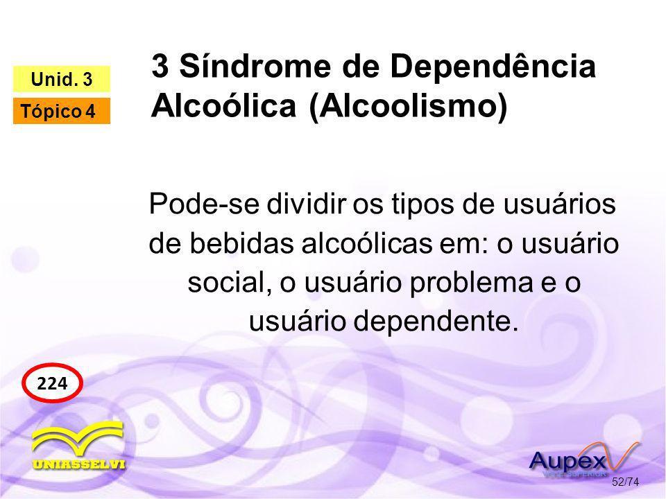 3 Síndrome de Dependência Alcoólica (Alcoolismo) 52/74 224 Unid. 3 Tópico 4 Pode-se dividir os tipos de usuários de bebidas alcoólicas em: o usuário s