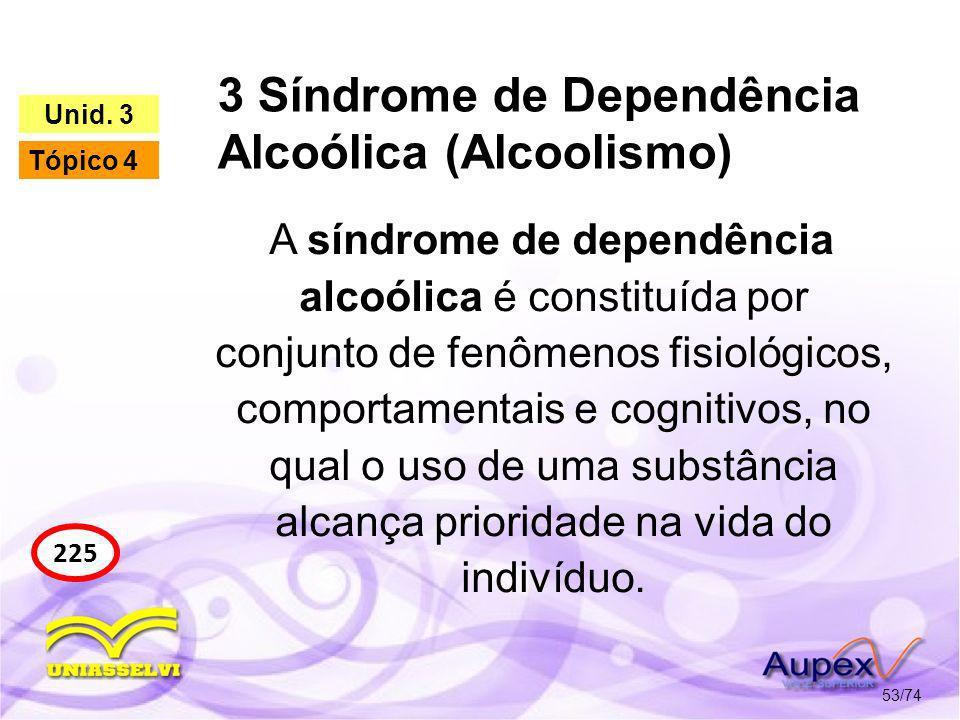 3 Síndrome de Dependência Alcoólica (Alcoolismo) 53/74 225 Unid. 3 Tópico 4 A síndrome de dependência alcoólica é constituída por conjunto de fenômeno