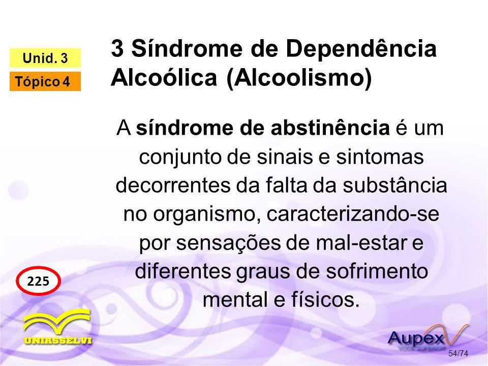 3 Síndrome de Dependência Alcoólica (Alcoolismo) 54/74 225 Unid. 3 Tópico 4 A síndrome de abstinência é um conjunto de sinais e sintomas decorrentes d