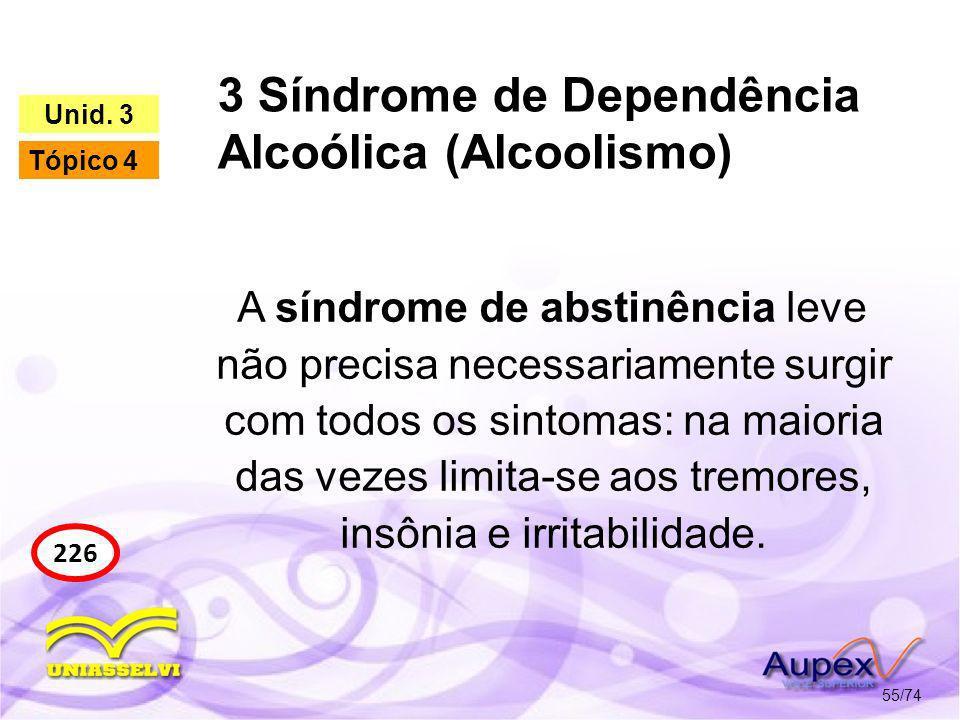 3 Síndrome de Dependência Alcoólica (Alcoolismo) 55/74 226 Unid. 3 Tópico 4 A síndrome de abstinência leve não precisa necessariamente surgir com todo