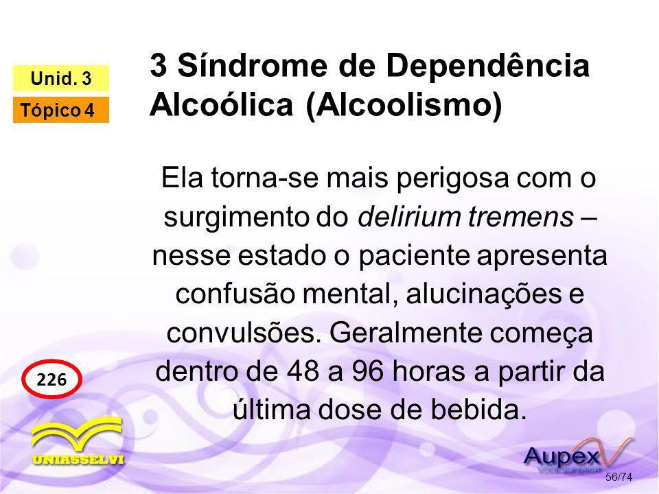 3 Síndrome de Dependência Alcoólica (Alcoolismo) 56/74 226 Unid. 3 Tópico 4 Ela torna-se mais perigosa com o surgimento do delirium tremens – nesse es