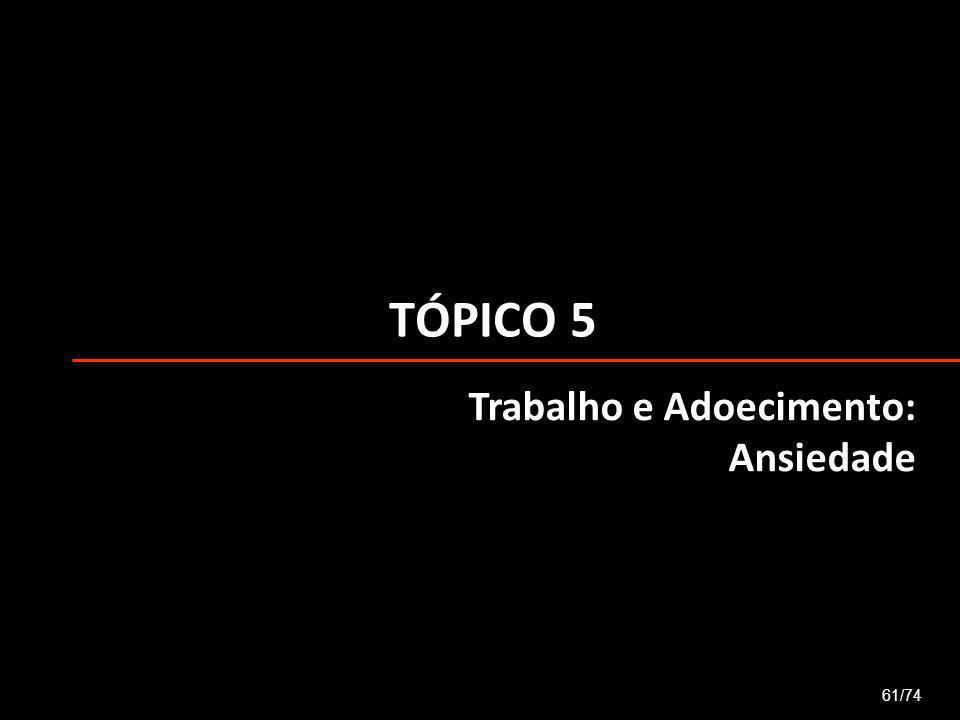 TÓPICO 5 61/74 Trabalho e Adoecimento: Ansiedade