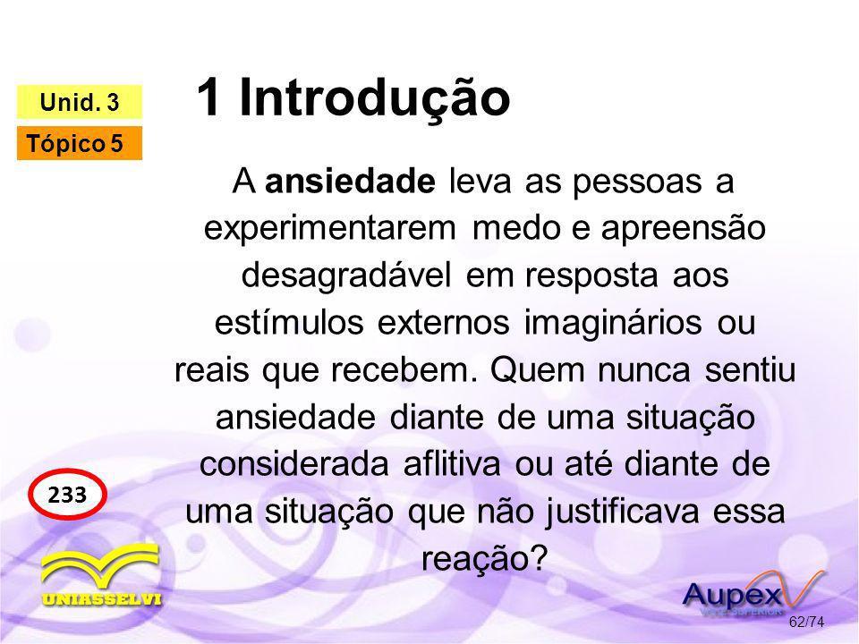 1 Introdução 62/74 233 Unid. 3 Tópico 5 A ansiedade leva as pessoas a experimentarem medo e apreensão desagradável em resposta aos estímulos externos