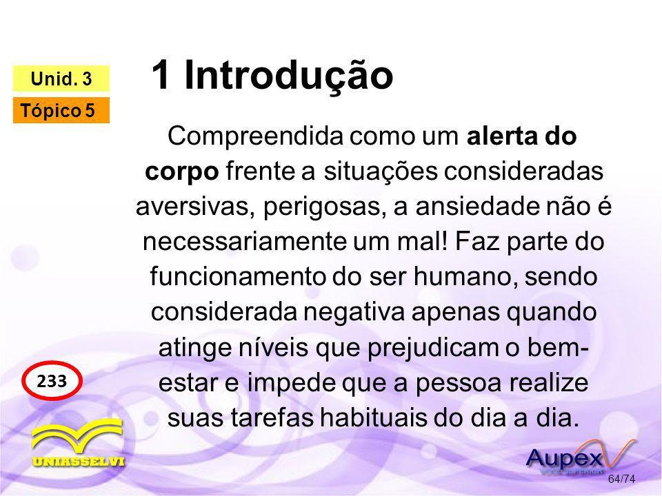 1 Introdução 64/74 233 Unid. 3 Tópico 5 Compreendida como um alerta do corpo frente a situações consideradas aversivas, perigosas, a ansiedade não é n