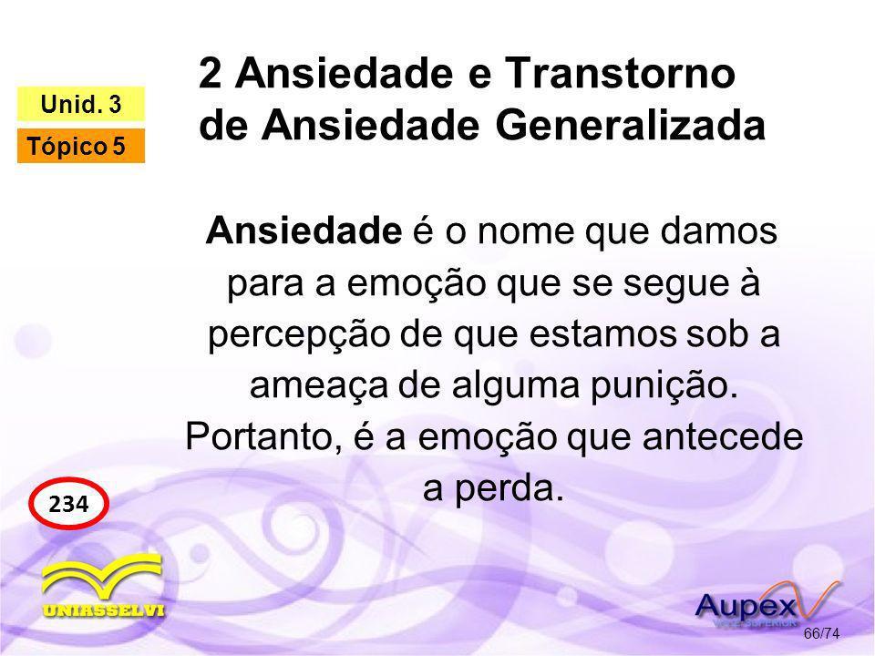 2 Ansiedade e Transtorno de Ansiedade Generalizada 66/74 234 Unid. 3 Tópico 5 Ansiedade é o nome que damos para a emoção que se segue à percepção de q