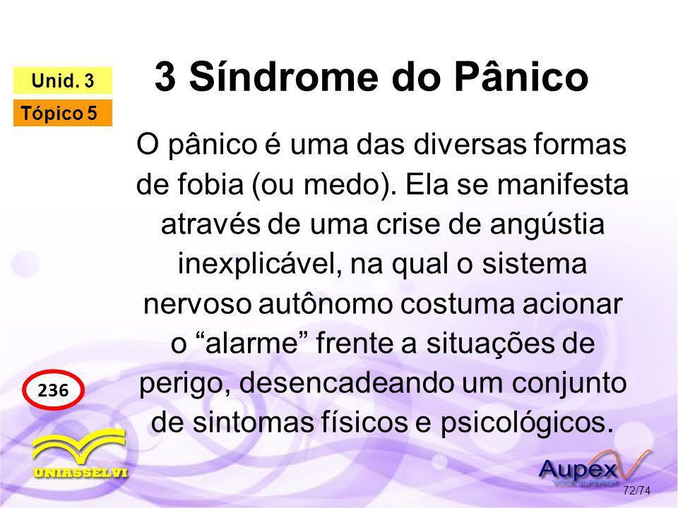 3 Síndrome do Pânico 72/74 236 Unid. 3 Tópico 5 O pânico é uma das diversas formas de fobia (ou medo). Ela se manifesta através de uma crise de angúst