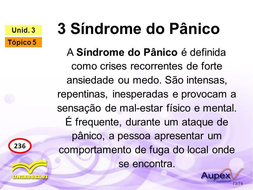 3 Síndrome do Pânico 73/74 236 Unid. 3 Tópico 5 A Síndrome do Pânico é definida como crises recorrentes de forte ansiedade ou medo. São intensas, repe