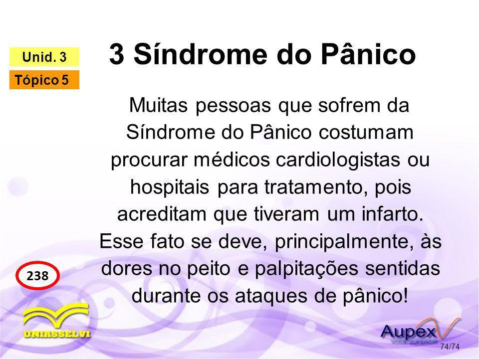 3 Síndrome do Pânico 74/74 238 Unid. 3 Tópico 5 Muitas pessoas que sofrem da Síndrome do Pânico costumam procurar médicos cardiologistas ou hospitais