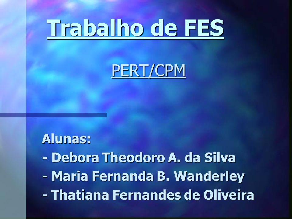 Trabalho de FES PERT/CPM Alunas: - Debora Theodoro A. da Silva - Maria Fernanda B. Wanderley - Thatiana Fernandes de Oliveira