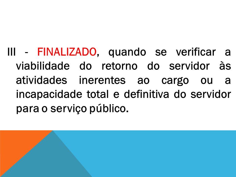 III - FINALIZADO, quando se verificar a viabilidade do retorno do servidor às atividades inerentes ao cargo ou a incapacidade total e definitiva do se