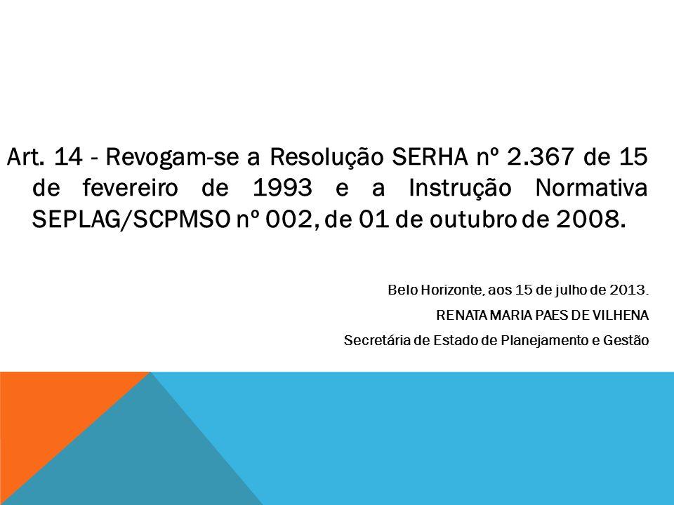 Art. 14 - Revogam-se a Resolução SERHA nº 2.367 de 15 de fevereiro de 1993 e a Instrução Normativa SEPLAG/SCPMSO nº 002, de 01 de outubro de 2008. Bel
