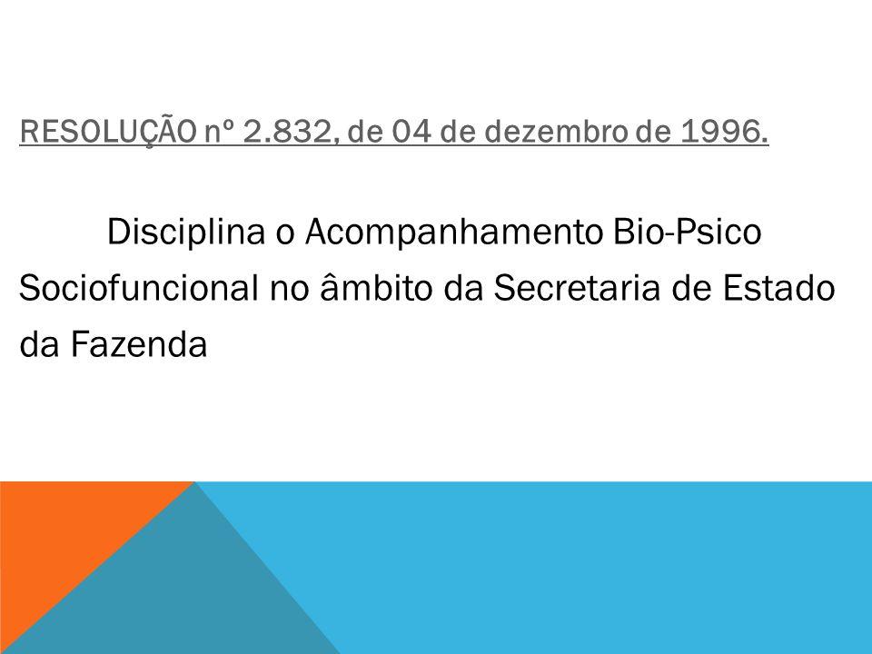 RESOLUÇÃO nº 2.832, de 04 de dezembro de 1996. Disciplina o Acompanhamento Bio-Psico Sociofuncional no âmbito da Secretaria de Estado da Fazenda