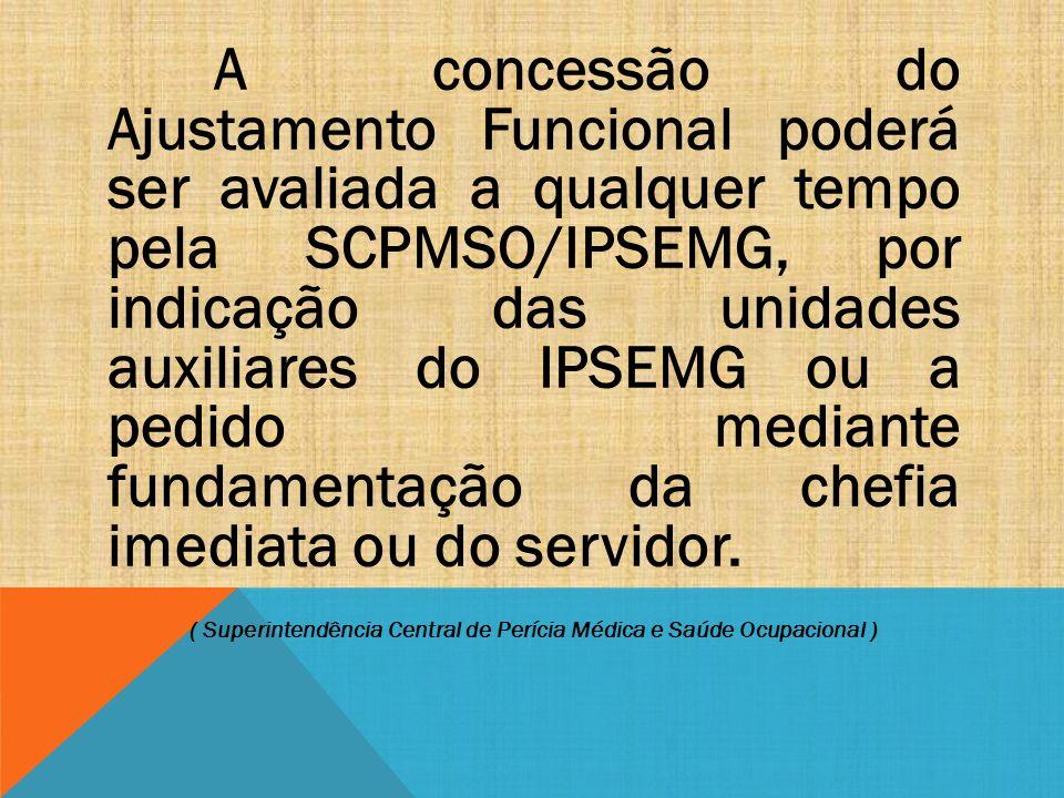 A concessão do Ajustamento Funcional poderá ser avaliada a qualquer tempo pela SCPMSO/IPSEMG, por indicação das unidades auxiliares do IPSEMG ou a ped