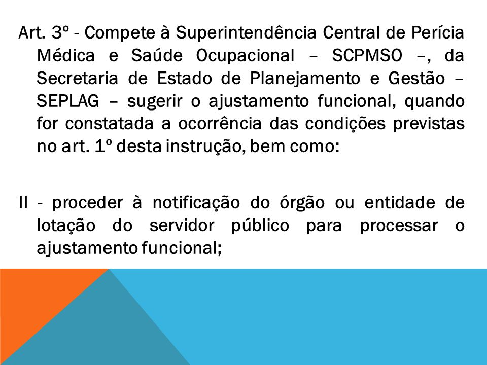 Art. 3º - Compete à Superintendência Central de Perícia Médica e Saúde Ocupacional – SCPMSO –, da Secretaria de Estado de Planejamento e Gestão – SEPL