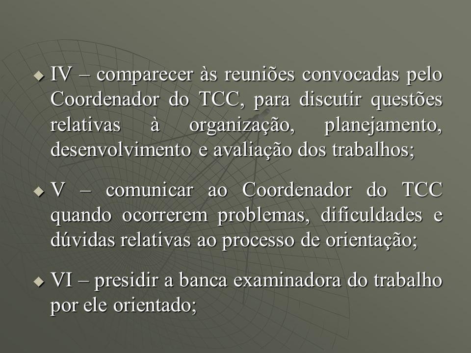 IV – comparecer às reuniões convocadas pelo Coordenador do TCC, para discutir questões relativas à organização, planejamento, desenvolvimento e avalia