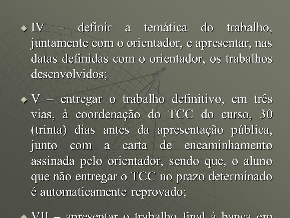 IV – definir a temática do trabalho, juntamente com o orientador, e apresentar, nas datas definidas com o orientador, os trabalhos desenvolvidos; IV –
