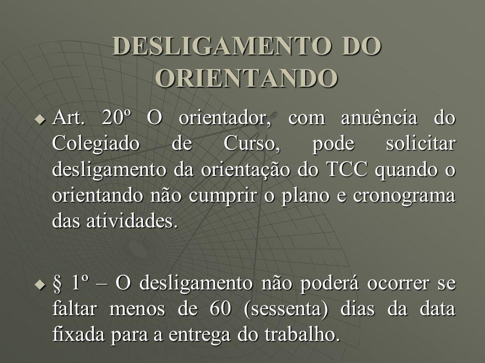 DESLIGAMENTO DO ORIENTANDO Art. 20º O orientador, com anuência do Colegiado de Curso, pode solicitar desligamento da orientação do TCC quando o orient
