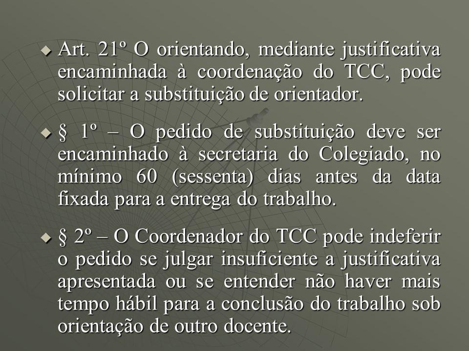Art. 21º O orientando, mediante justificativa encaminhada à coordenação do TCC, pode solicitar a substituição de orientador. Art. 21º O orientando, me