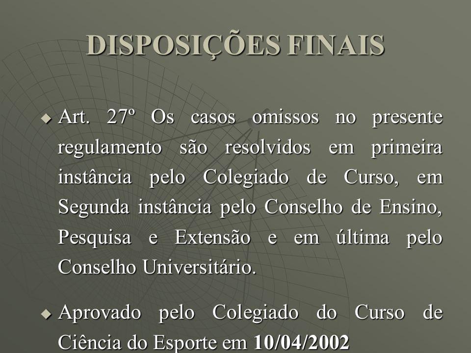 DISPOSIÇÕES FINAIS Art. 27º Os casos omissos no presente regulamento são resolvidos em primeira instância pelo Colegiado de Curso, em Segunda instânci
