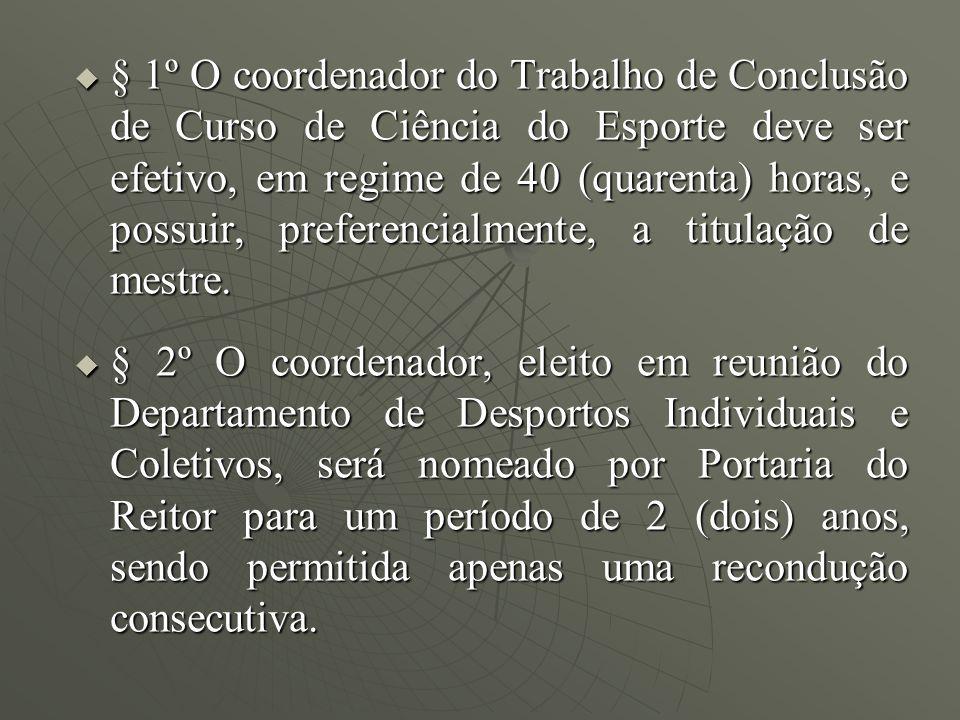 § 1º O coordenador do Trabalho de Conclusão de Curso de Ciência do Esporte deve ser efetivo, em regime de 40 (quarenta) horas, e possuir, preferencial